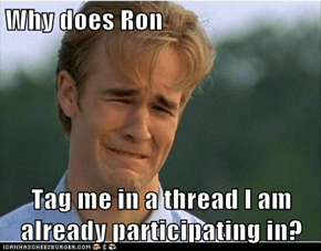 Why does Ron  Tag me in a thread I am already participating in?