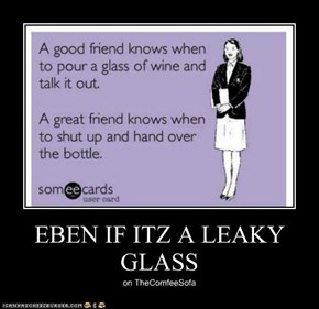 EBEN IF ITZ A LEAKY GLASS