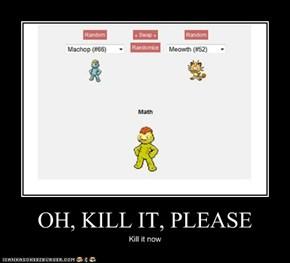 OH, KILL IT, PLEASE