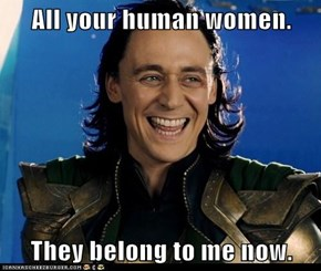 All your human women.  They belong to me now.