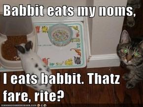 Babbit eats my noms,  I eats babbit. Thatz fare, rite?
