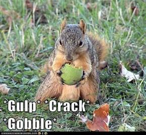 *Gulp* *Crack* *Gobble*