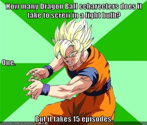 How many Dragon Ball ccharecters does it take to screw in a light bulb? One. But it takes 15 episodes.