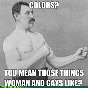 Colors? Are you a pansy!