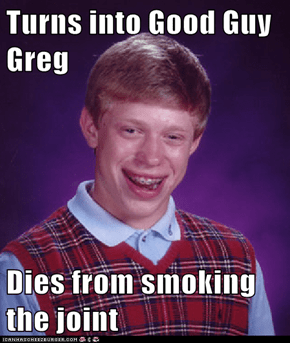 Turns into Good Guy Greg  Dies from smoking the joint