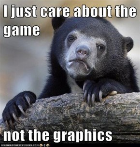 I just care about the game  not the graphics
