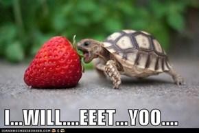 I...WILL....EEET...YOO....