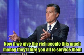 Now if we give the rich people this much money they'll hire you all to service them