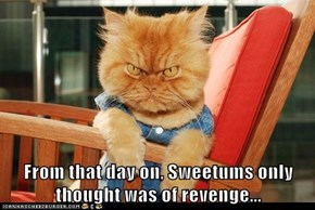 From that day on, Sweetums only thought was of revenge...