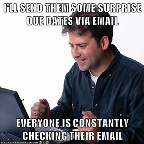I'LL SEND THEM SOME SURPRISE DUE DATES VIA EMAIL  EVERYONE IS CONSTANTLY CHECKING THEIR EMAIL