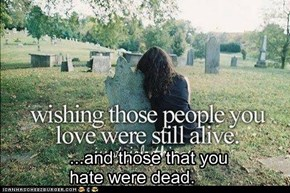...and those that you hate were dead.