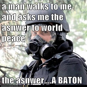 a man walks to me and asks me the asnwer to world peace  the asnwer....A BATON