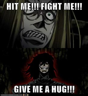 HIT ME!!! FIGHT ME!!!  GIVE ME A HUG!!!