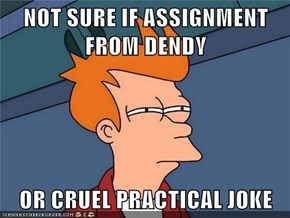 NOT SURE IF ASSIGNMENT FROM DENDY  OR CRUEL PRACTICAL JOKE