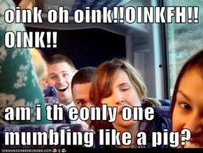 oink oh oink!!OINKFH!!OINK!!  am i th eonly one mumbling like a pig?