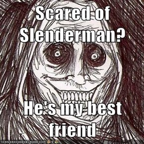 Scared of Slenderman?  He's my best friend