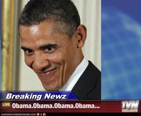 Breaking Newz - Obama.Obama.Obama.Obama...