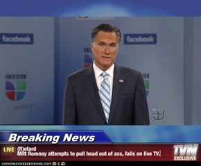Breaking News - (R)etard Mitt Romney attempts to pull head out of ass, fails on live TV.