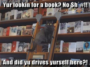 Yur lookin for a book? No $h`#!!  And did yu drives yurself here?!