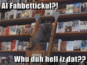 Al Fahbettickul?!  Whu duh hell iz dat??
