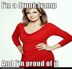 I'm a drunk tramp  And I'm proud of it