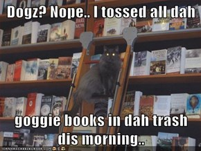 Dogz? Nope.. I tossed all dah  goggie books in dah trash dis morning..