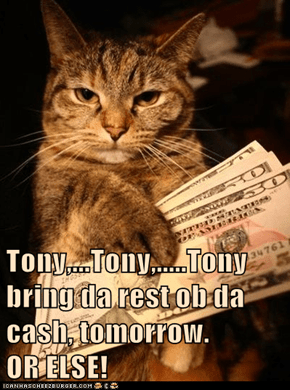 Tony,...Tony,.....Tony  bring da rest ob da cash, tomorrow.              OR ELSE!