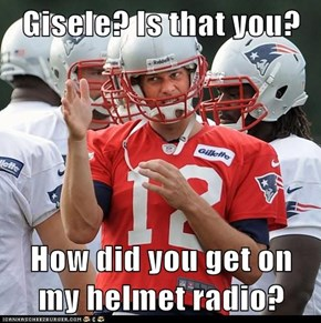 Gisele? Is that you?  How did you get on my helmet radio?
