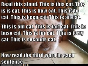 Read this aloud: This is this cat. This is is cat. This is how cat. This is to cat. This is keep cat. This is an cat. This is old cat. This is fart cat. This is busy cat. This is for cat. This is forty cat. This is seconds cat. Now read the third word in