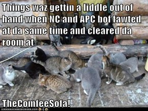 Things waz gettin a liddle out of hand when NC and APC bof fawted at da same time and cleared da room at  TheComfeeSofa!