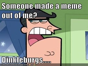 Someone made a meme out of me?  Dinkleburgs.....
