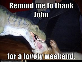 Remind me to thank John  for a lovely weekend.