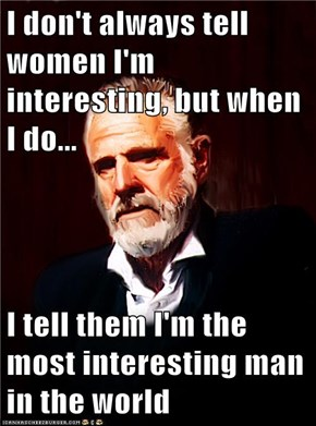 I don't always tell women I'm interesting, but when I do...  I tell them I'm the most interesting man in the world