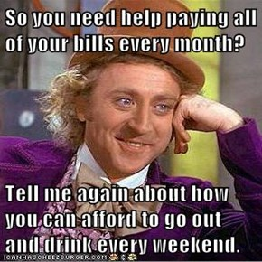 So you need help paying all of your bills every month?  Tell me again about how you can afford to go out and drink every weekend.