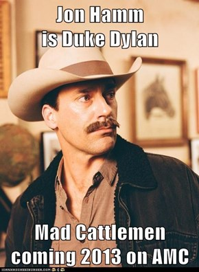 Jon Hamm                          is Duke Dylan  Mad Cattlemen coming 2013 on AMC