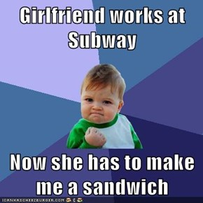 Girlfriend works at Subway  Now she has to make me a sandwich