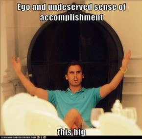 Ego and undeserved sense of accomplishment  this big