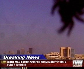 Breaking News - GIANT MAN EATING SPIDERS FROM MARS??? HOLY FURBY TURDS!!!