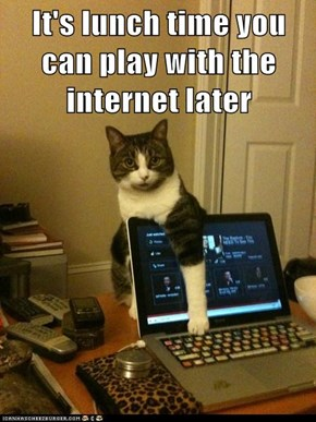 It's lunch time you can play with the internet later