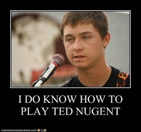 I DO KNOW HOW TO PLAY TED NUGENT