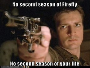 No second season of Firefly.  No second season of your life.