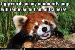 Ugly words on my comments page will removed or I am outta here!