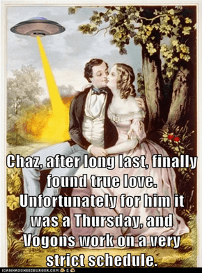 Chaz, after long last, finally found true love.  Unfortunately for him it was a Thursday, and Vogons work on a very strict schedule.