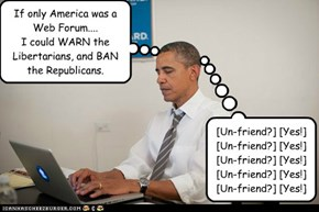 If only America was a Web Forum.... I could WARN the Libertarians, and BAN the Republicans.