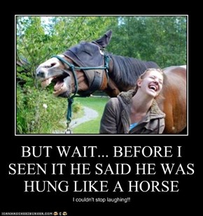 BUT WAIT... BEFORE I SEEN IT HE SAID HE WAS HUNG LIKE A HORSE