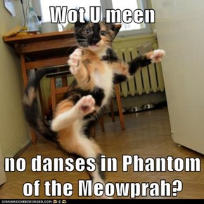 Wot U meen  no danses in Phantom of the Meowprah?