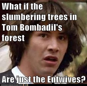 What if the slumbering trees in Tom Bombadil's forest  Are just the Entwives?