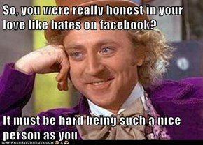 So, you were really honest in your love like hates on facebook?  It must be hard being such a nice person as you