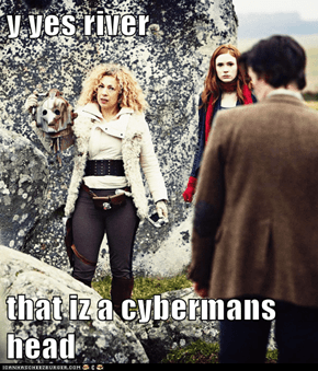 y yes river  that iz a cybermans head