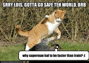 SRRY LOIS, GOTTA GO SAFE TEH WORLD, BRB